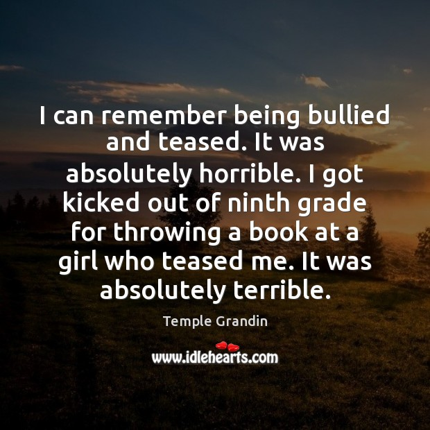 I can remember being bullied and teased. It was absolutely horrible. I Image