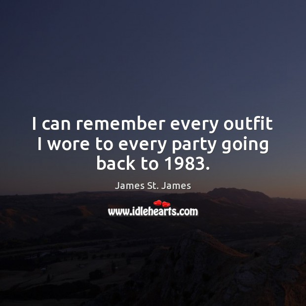 I can remember every outfit I wore to every party going back to 1983. Image