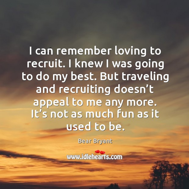 I can remember loving to recruit. I knew I was going to do my best. But traveling and recruiting doesn't appeal to me any more. Image