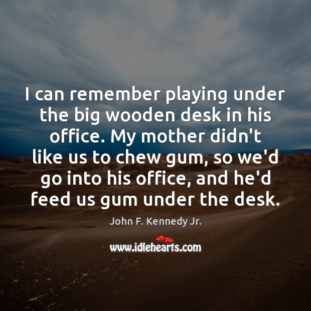 I can remember playing under the big wooden desk in his office. Image