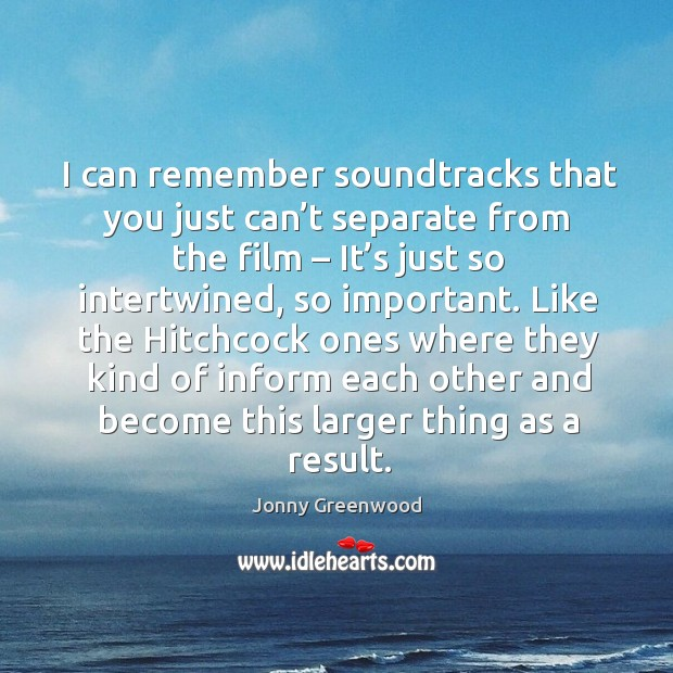 I can remember soundtracks that you just can't separate from the film Jonny Greenwood Picture Quote