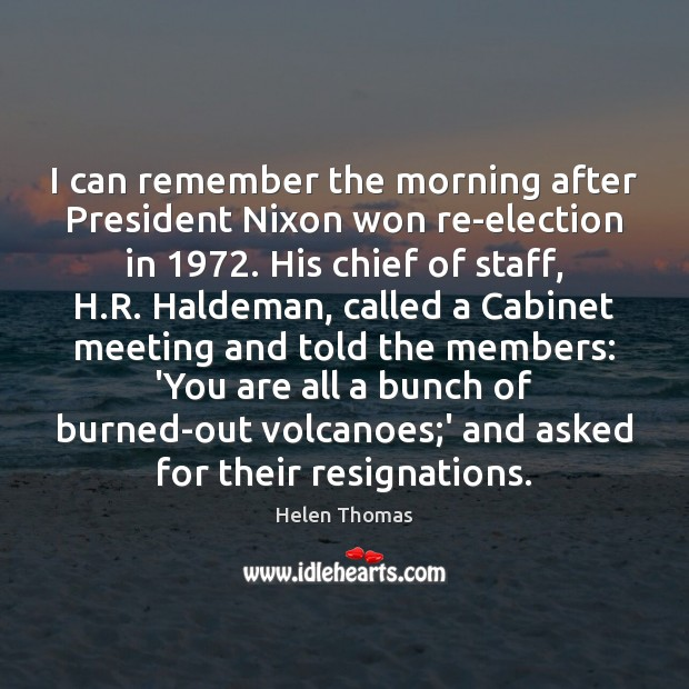 I can remember the morning after President Nixon won re-election in 1972. His Helen Thomas Picture Quote