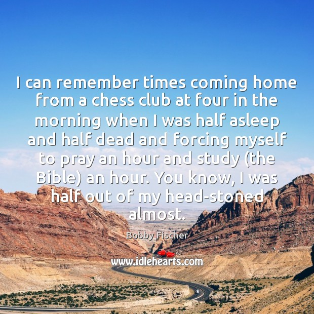 I can remember times coming home from a chess club at four Bobby Fischer Picture Quote