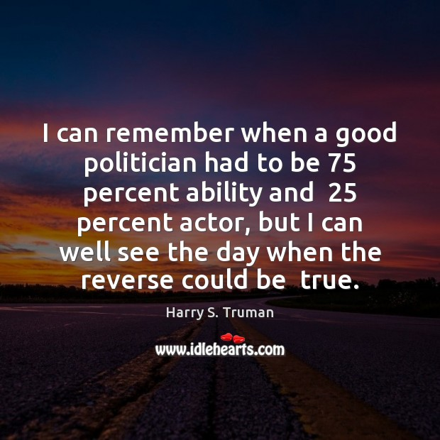 I can remember when a good politician had to be 75 percent ability Harry S. Truman Picture Quote