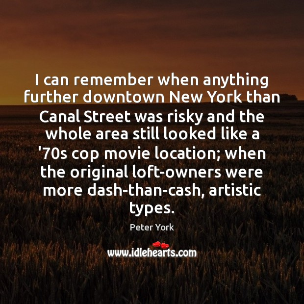 I can remember when anything further downtown New York than Canal Street Peter York Picture Quote