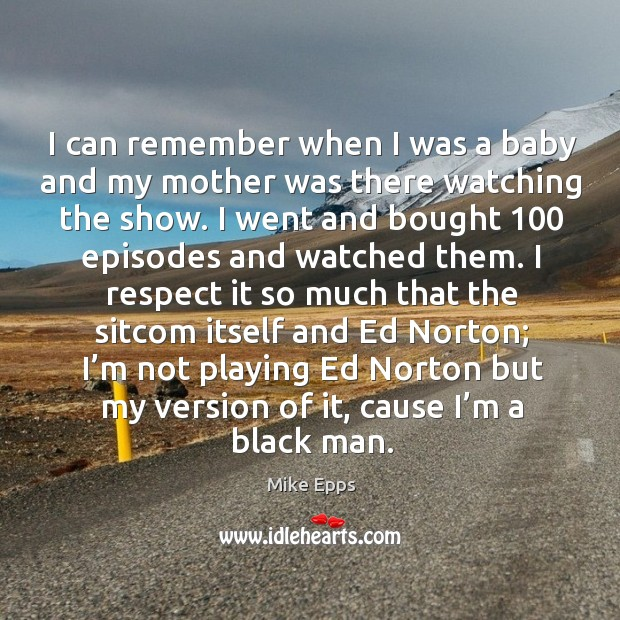 I can remember when I was a baby and my mother was there watching the show. Mike Epps Picture Quote