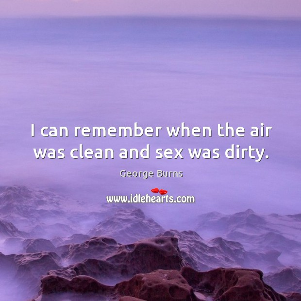 I can remember when the air was clean and sex was dirty. Image