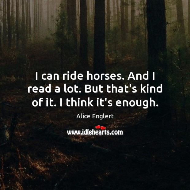 Image, I can ride horses. And I read a lot. But that's kind of it. I think it's enough.