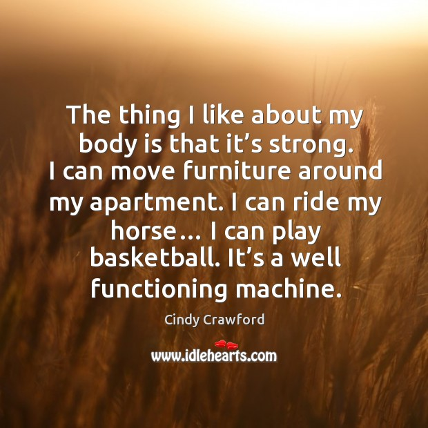 I can ride my horse… I can play basketball. It's a well functioning machine. Cindy Crawford Picture Quote