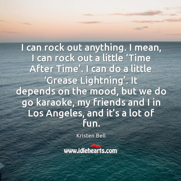 I can rock out anything. I mean, I can rock out a little 'time after time'. Image