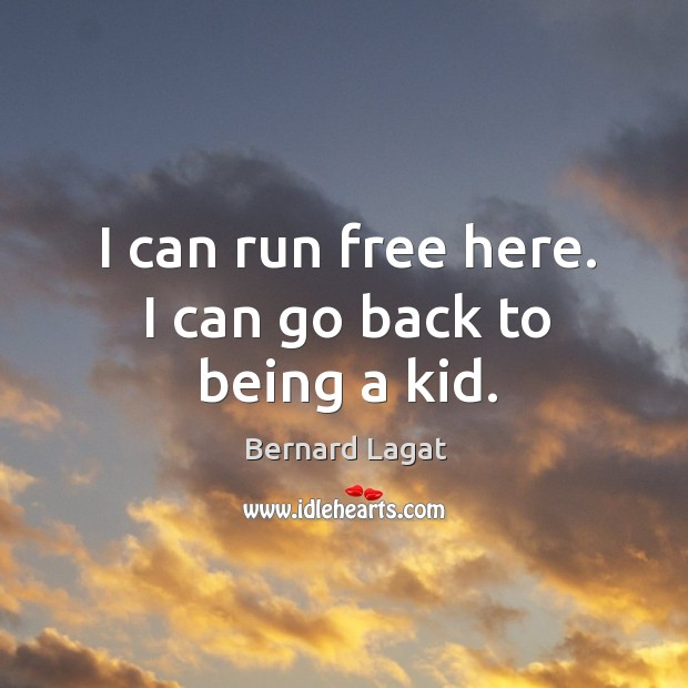 Image, I can run free here. I can go back to being a kid.
