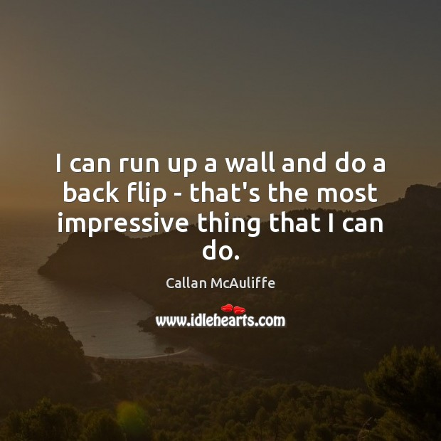 I can run up a wall and do a back flip – that's the most impressive thing that I can do. Image