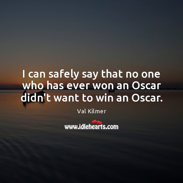 I can safely say that no one who has ever won an Oscar didn't want to win an Oscar. Image