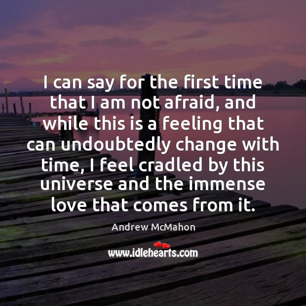 Image, I can say for the first time that I am not afraid,