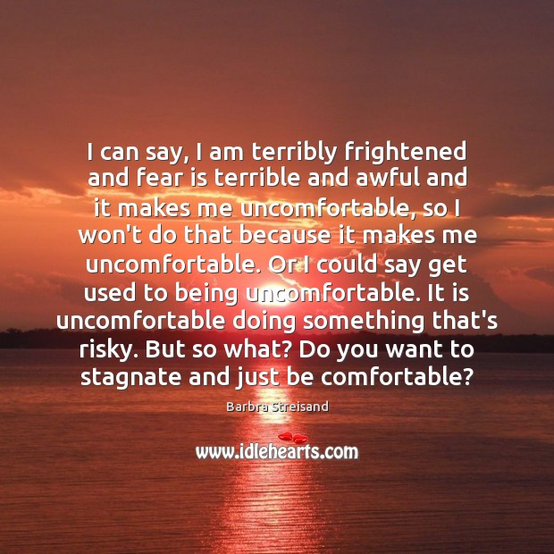 Image, I can say, I am terribly frightened and fear is terrible and