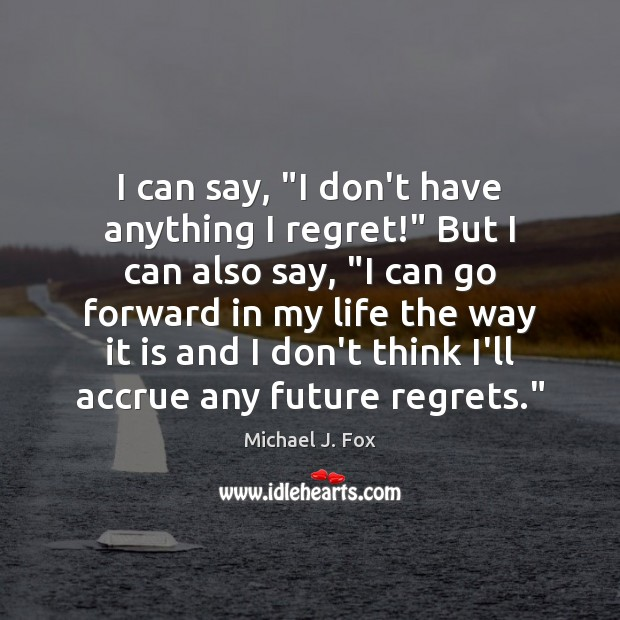 """I can say, """"I don't have anything I regret!"""" But I can Michael J. Fox Picture Quote"""