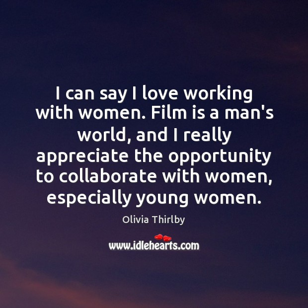 I can say I love working with women. Film is a man's Olivia Thirlby Picture Quote