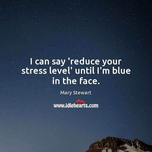 I can say 'reduce your stress level' until I'm blue in the face. Image