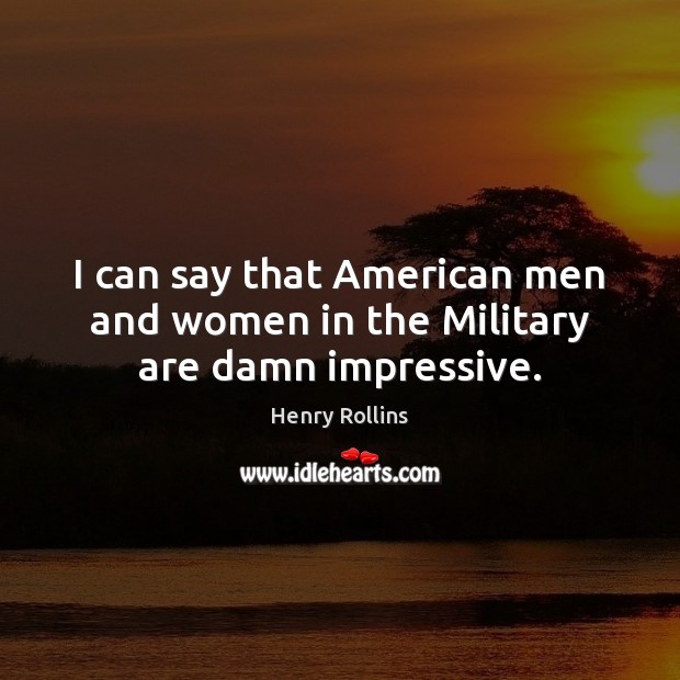 Image, I can say that American men and women in the Military are damn impressive.