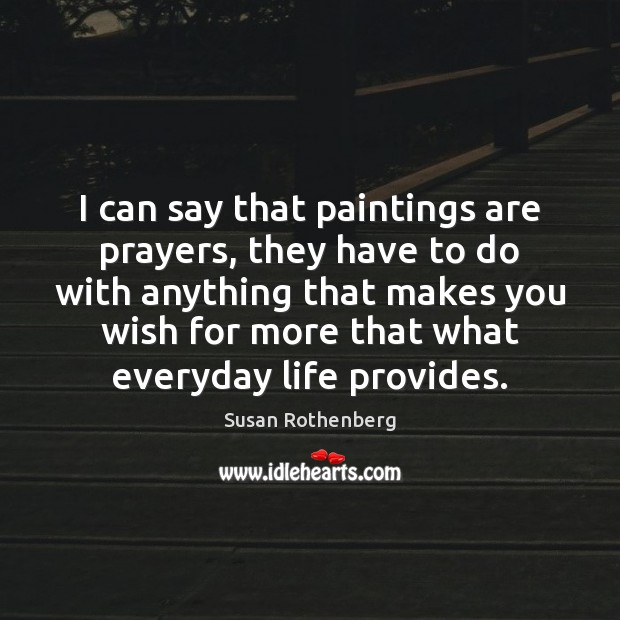 I can say that paintings are prayers, they have to do with Image