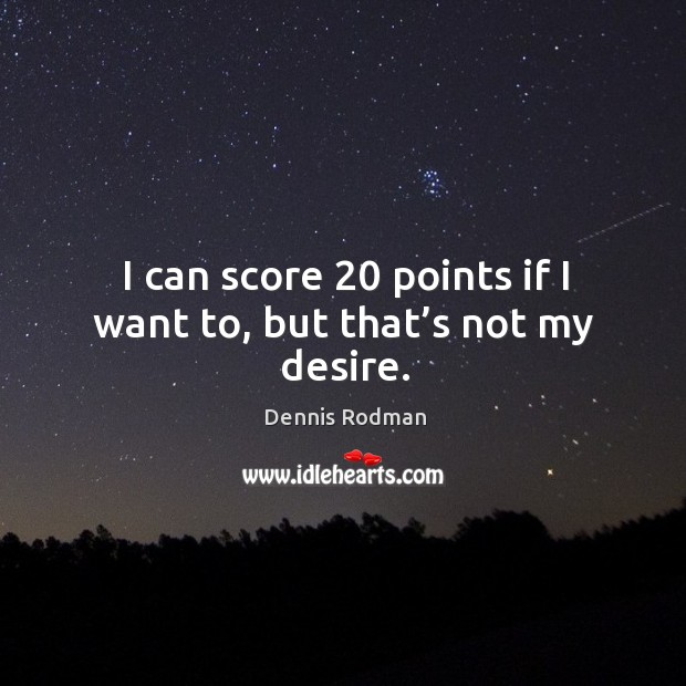 I can score 20 points if I want to, but that's not my desire. Image