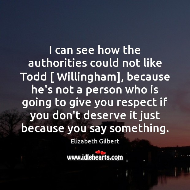I can see how the authorities could not like Todd [ Willingham], because Elizabeth Gilbert Picture Quote