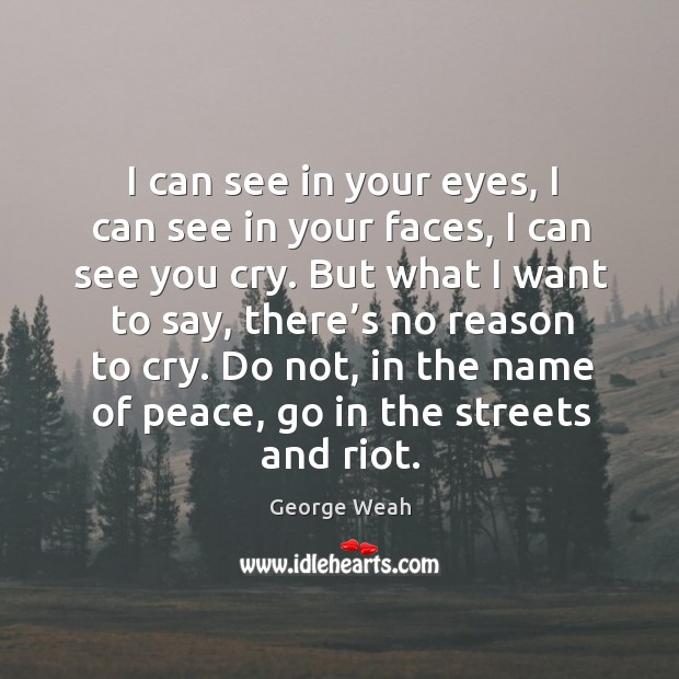 I can see in your eyes, I can see in your faces, I can see you cry. Image