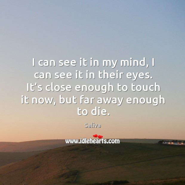 I can see it in my mind, I can see it in their eyes. It's close enough to touch it now, but far away enough to die. Image