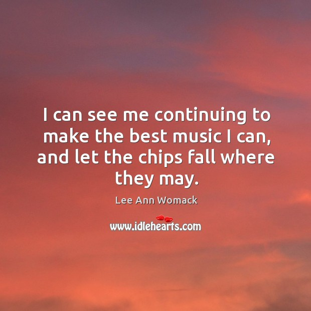 I can see me continuing to make the best music I can, and let the chips fall where they may. Lee Ann Womack Picture Quote