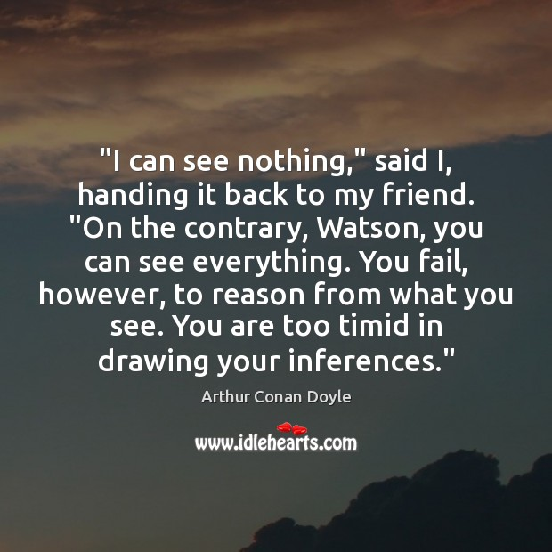 """""""I can see nothing,"""" said I, handing it back to my friend. """" Arthur Conan Doyle Picture Quote"""
