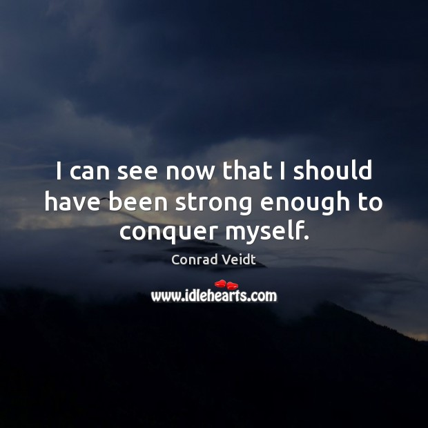 I can see now that I should have been strong enough to conquer myself. Image