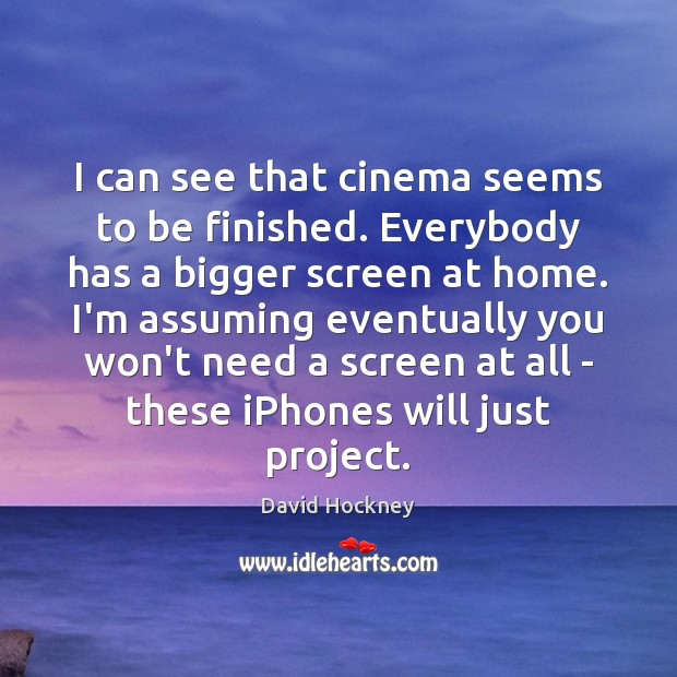 I can see that cinema seems to be finished. Everybody has a David Hockney Picture Quote