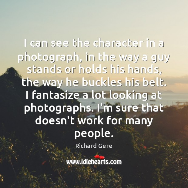 I can see the character in a photograph, in the way a Richard Gere Picture Quote