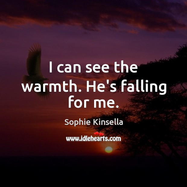 I can see the warmth. He's falling for me. Sophie Kinsella Picture Quote