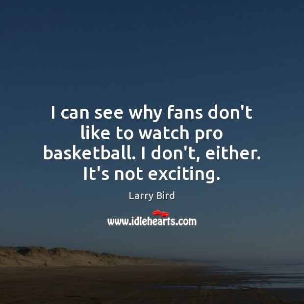 I can see why fans don't like to watch pro basketball. I don't, either. It's not exciting. Larry Bird Picture Quote