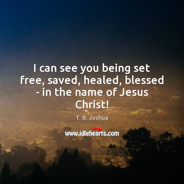 I can see you being set free, saved, healed, blessed – in the name of Jesus Christ! T. B. Joshua Picture Quote