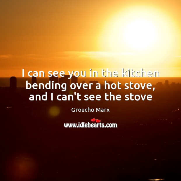 I can see you in the kitchen bending over a hot stove, and I can't see the stove Groucho Marx Picture Quote