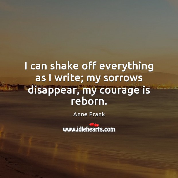 Image, I can shake off everything as I write; my sorrows disappear, my courage is reborn.