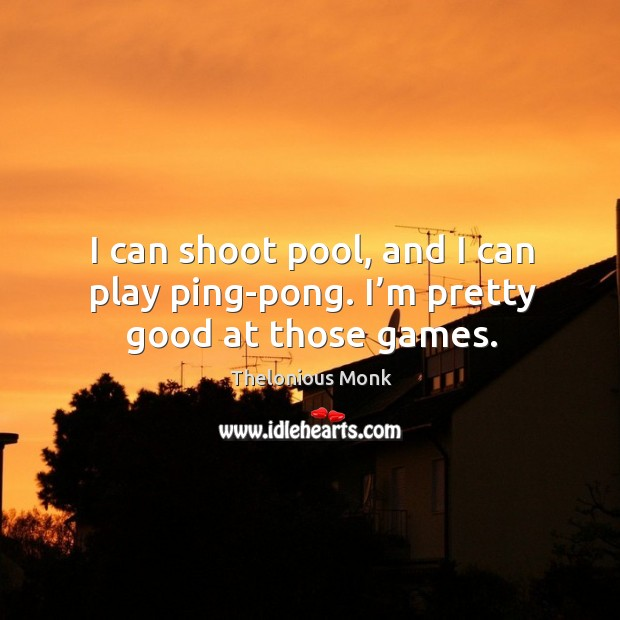 I can shoot pool, and I can play ping-pong. I'm pretty good at those games. Image