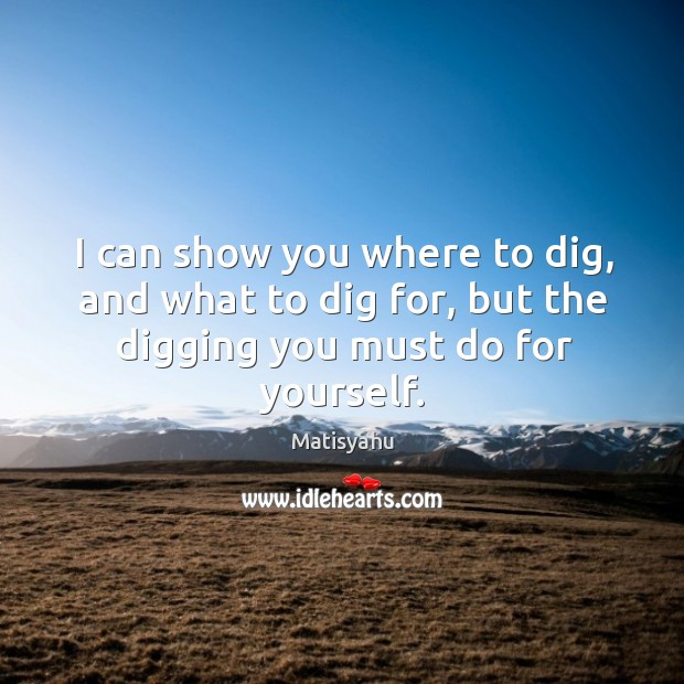 Image, I can show you where to dig, and what to dig for,