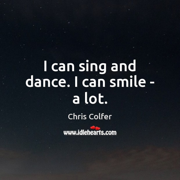 I can sing and dance. I can smile – a lot. Chris Colfer Picture Quote