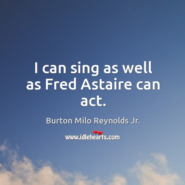 I can sing as well as fred astaire can act. Burton Milo Reynolds Jr. Picture Quote