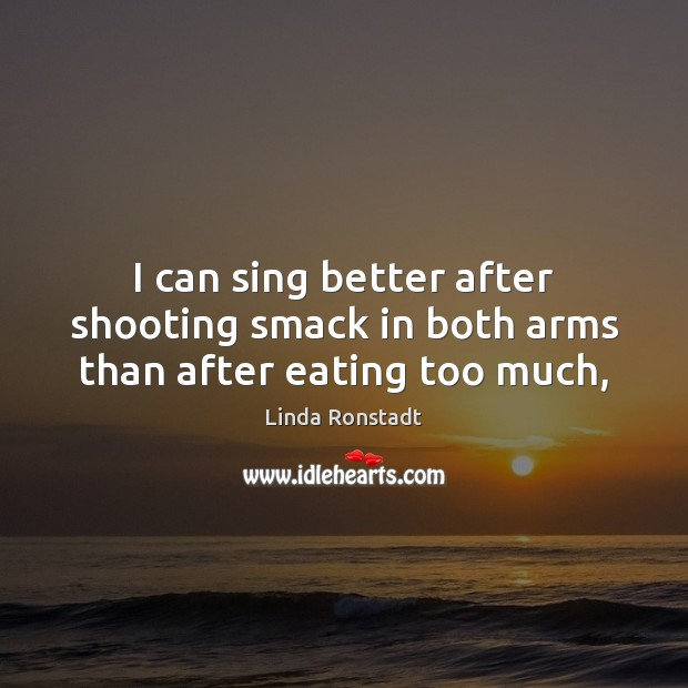 Image, I can sing better after shooting smack in both arms than after eating too much,