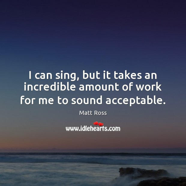 I can sing, but it takes an incredible amount of work for me to sound acceptable. Image