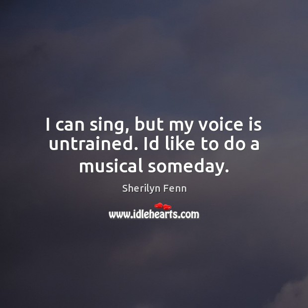 I can sing, but my voice is untrained. Id like to do a musical someday. Image
