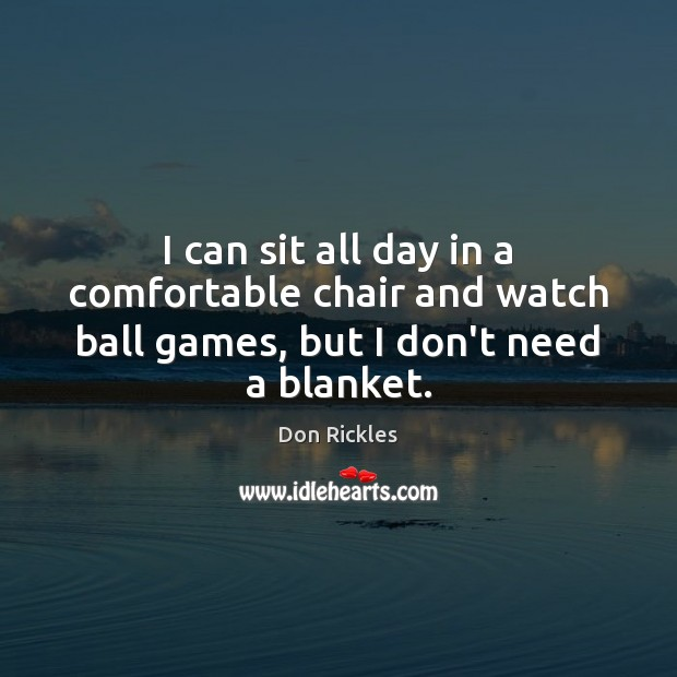 Image, I can sit all day in a comfortable chair and watch ball games, but I don't need a blanket.