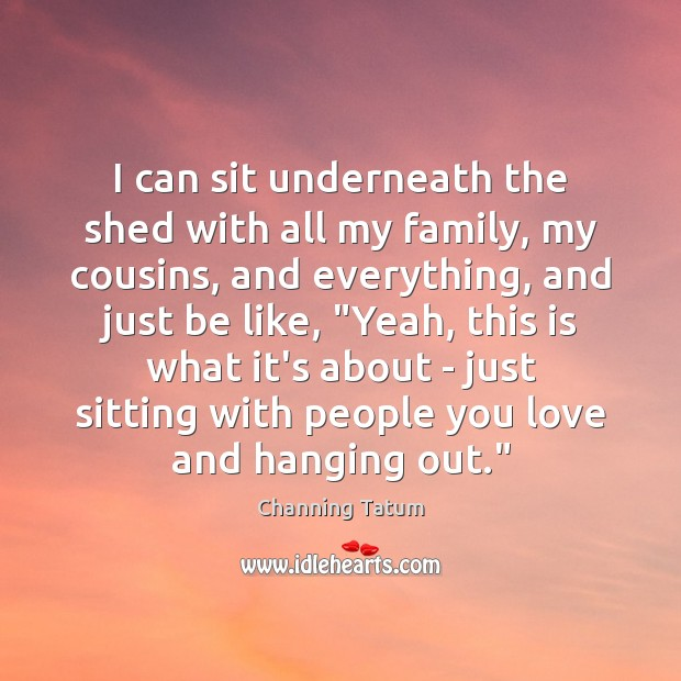 I can sit underneath the shed with all my family, my cousins, Image