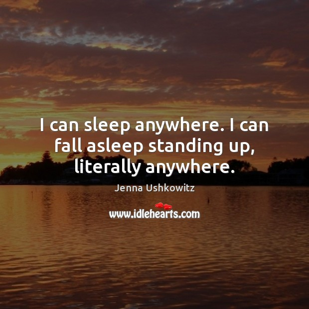 I can sleep anywhere. I can fall asleep standing up, literally anywhere. Jenna Ushkowitz Picture Quote