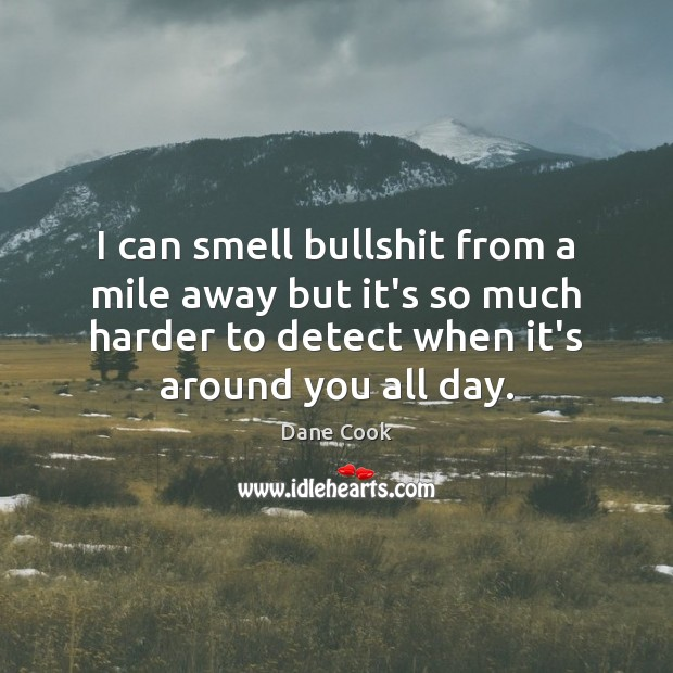 I can smell bullshit from a mile away but it's so much Dane Cook Picture Quote