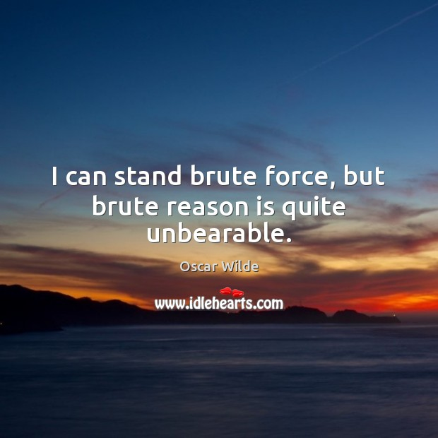 Image, I can stand brute force, but brute reason is quite unbearable.